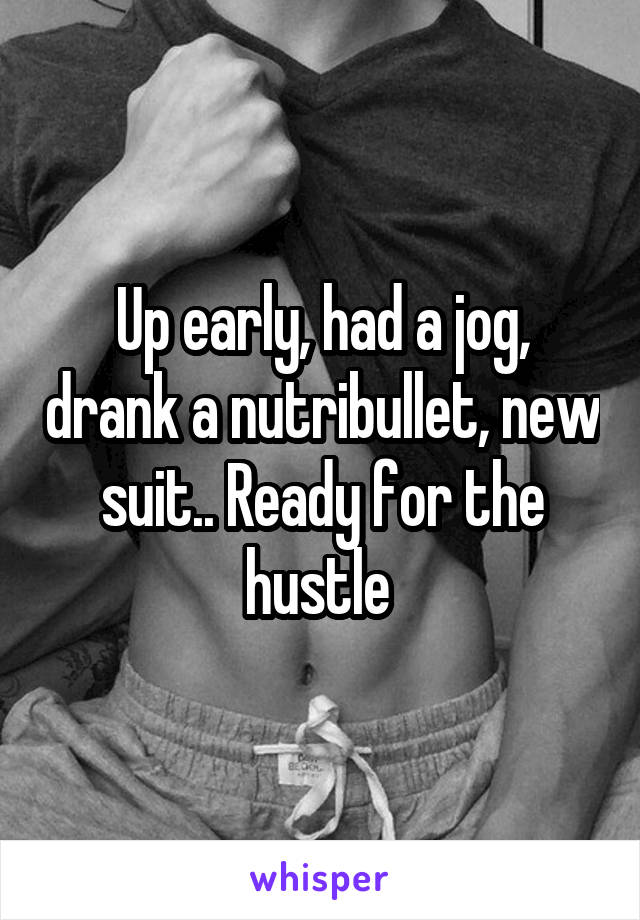Up early, had a jog, drank a nutribullet, new suit.. Ready for the hustle