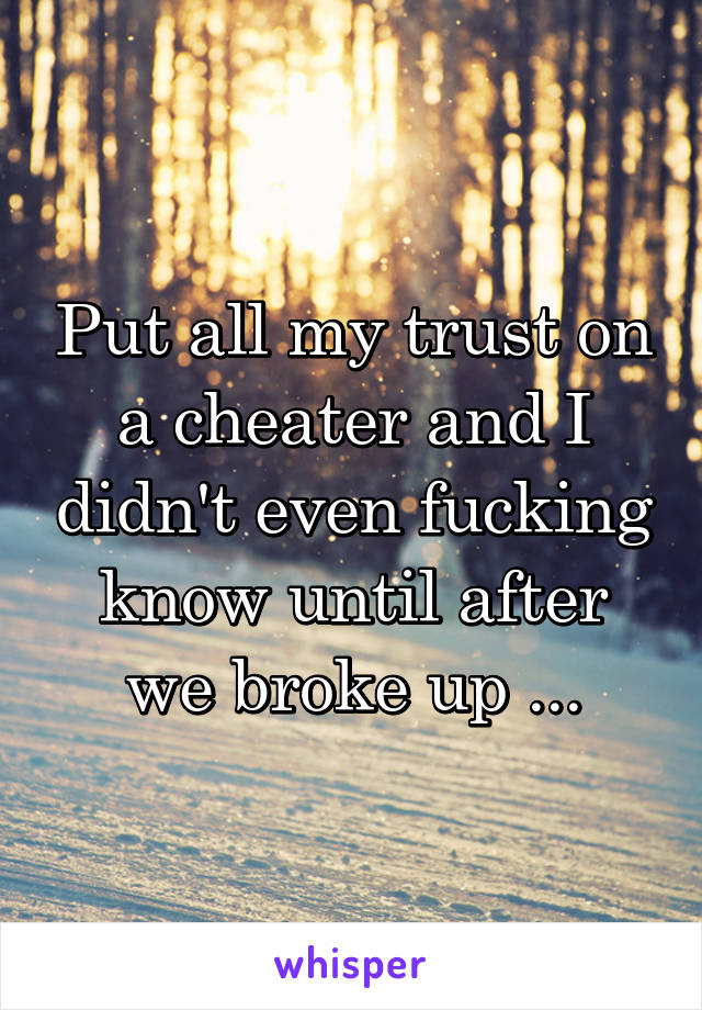 Put all my trust on a cheater and I didn't even fucking know until after we broke up ...