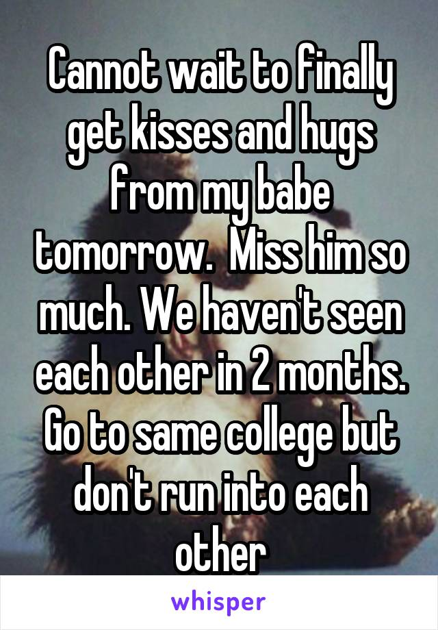 Cannot wait to finally get kisses and hugs from my babe tomorrow.  Miss him so much. We haven't seen each other in 2 months. Go to same college but don't run into each other