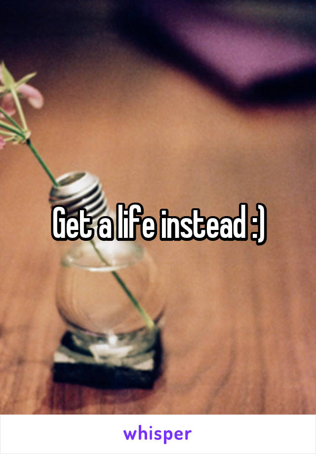 Get a life instead :)