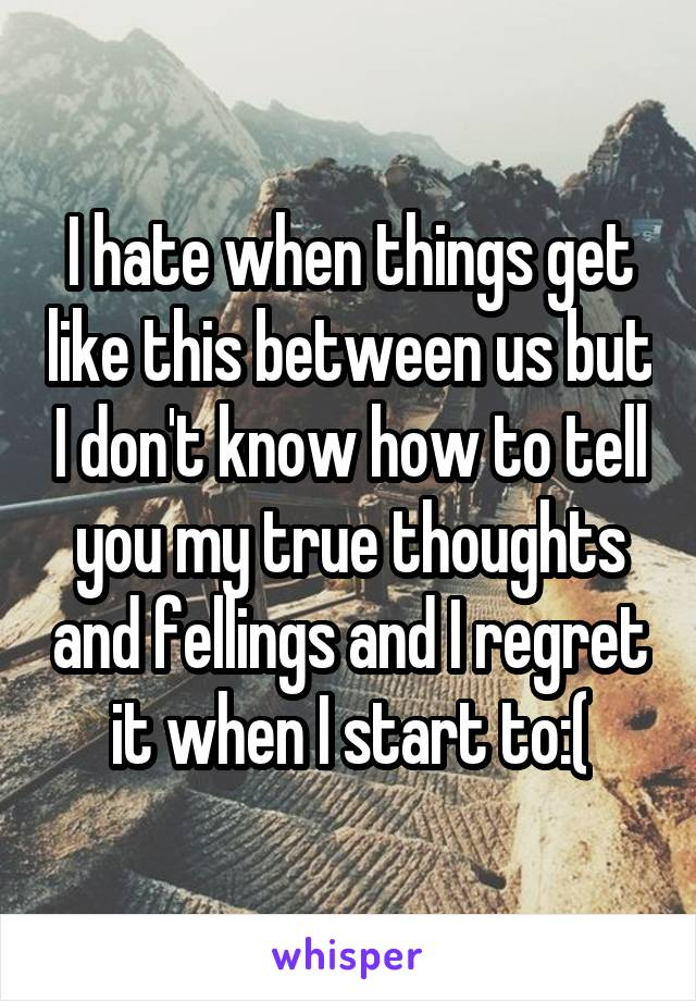 I hate when things get like this between us but I don't know how to tell you my true thoughts and fellings and I regret it when I start to:(