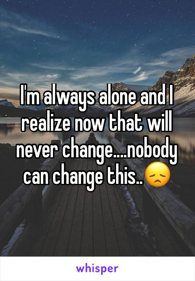 I'm always alone and I realize now that will never change....nobody can change this..😞