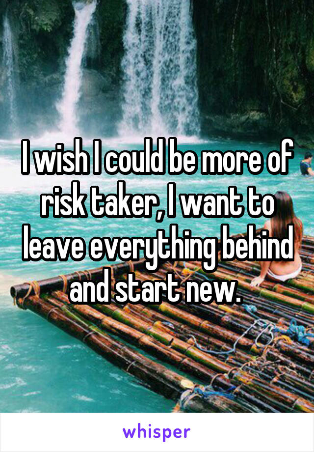 I wish I could be more of risk taker, I want to leave everything behind and start new.