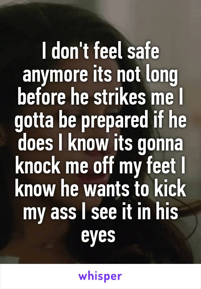 I don't feel safe anymore its not long before he strikes me I gotta be prepared if he does I know its gonna knock me off my feet I know he wants to kick my ass I see it in his eyes