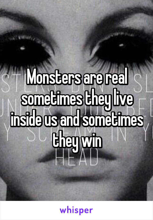 Monsters are real sometimes they live inside us and sometimes they win