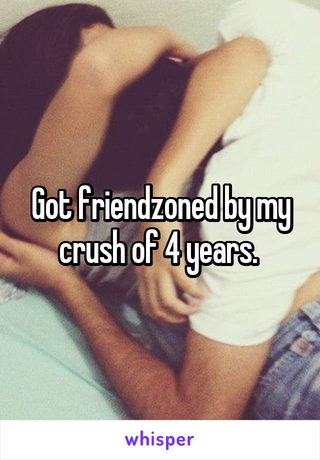 Got friendzoned by my crush of 4 years.