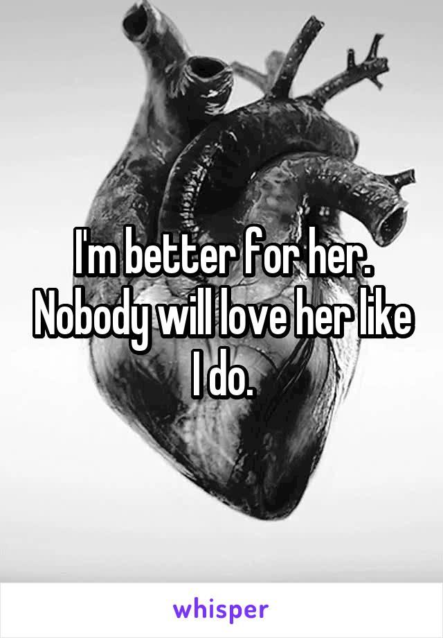 I'm better for her. Nobody will love her like I do.