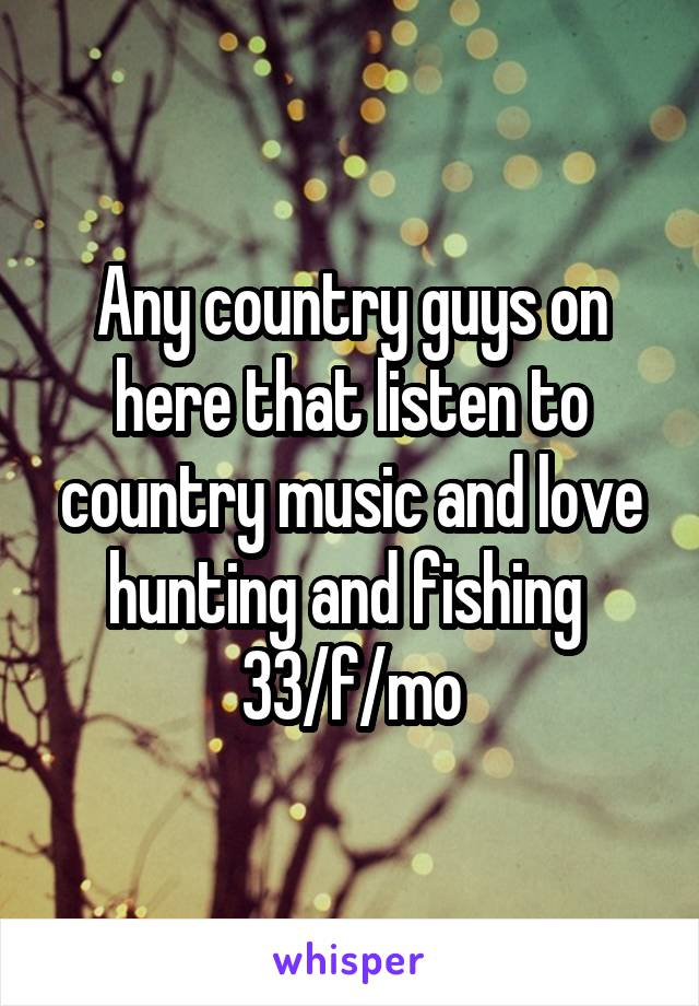 Any country guys on here that listen to country music and love hunting and fishing  33/f/mo