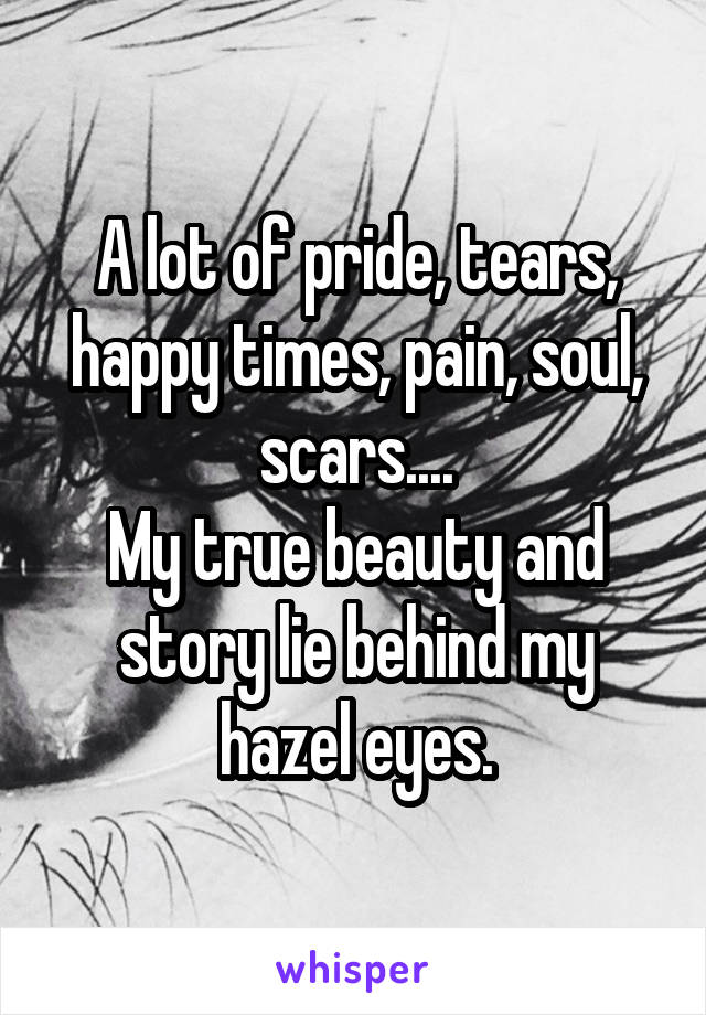A lot of pride, tears, happy times, pain, soul, scars.... My true beauty and story lie behind my hazel eyes.