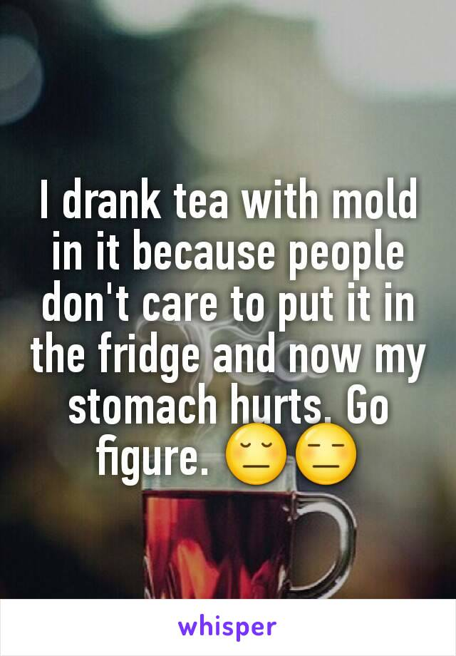 I drank tea with mold in it because people don't care to put it in the fridge and now my stomach hurts. Go figure. 😔😑