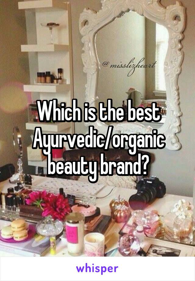 Which is the best Ayurvedic/organic beauty brand?