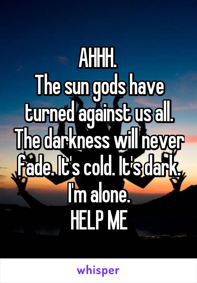 AHHH.  The sun gods have turned against us all. The darkness will never fade. It's cold. It's dark. I'm alone. HELP ME