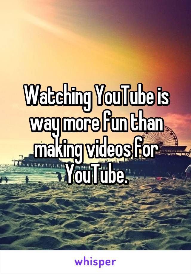 Watching YouTube is way more fun than making videos for YouTube.