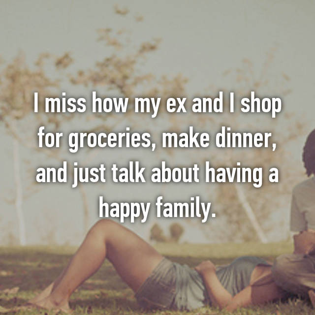 I miss how my ex and I shop for groceries, make dinner, and just talk about having a happy family.