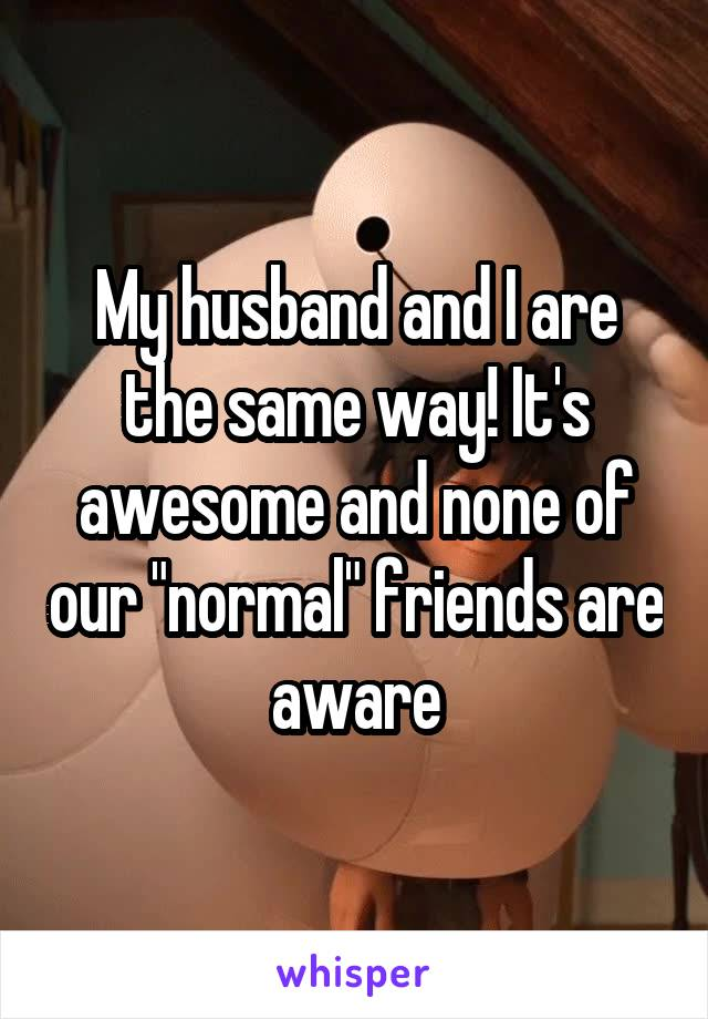 "My husband and I are the same way! It's awesome and none of our ""normal"" friends are aware"