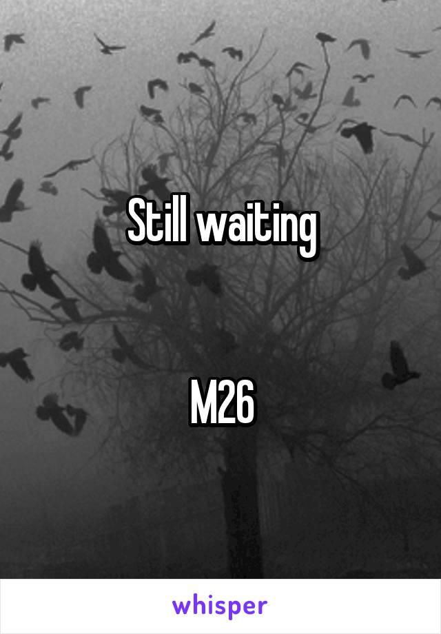 Still waiting   M26
