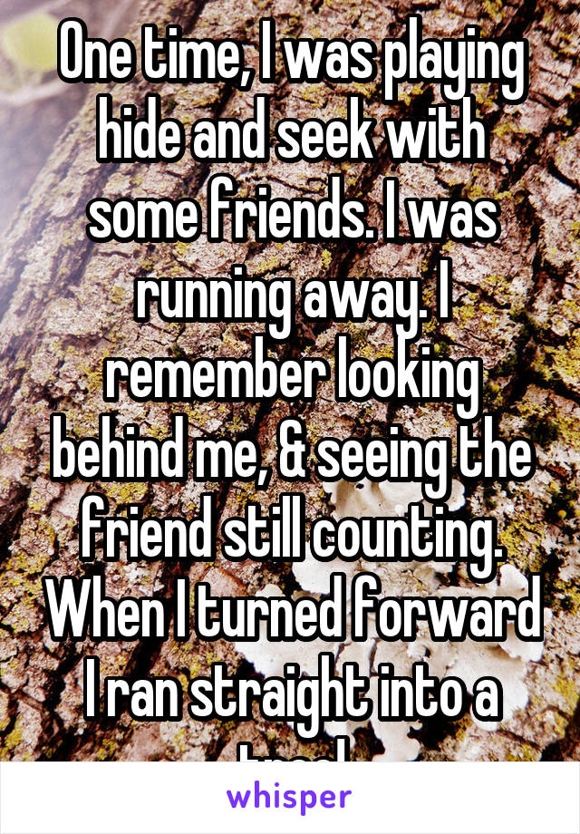 One time, I was playing hide and seek with some friends. I was running away. I remember looking behind me, & seeing the friend still counting. When I turned forward I ran straight into a tree!