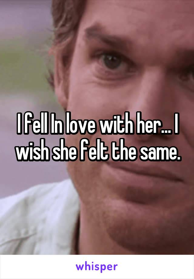 I fell In love with her... I wish she felt the same.