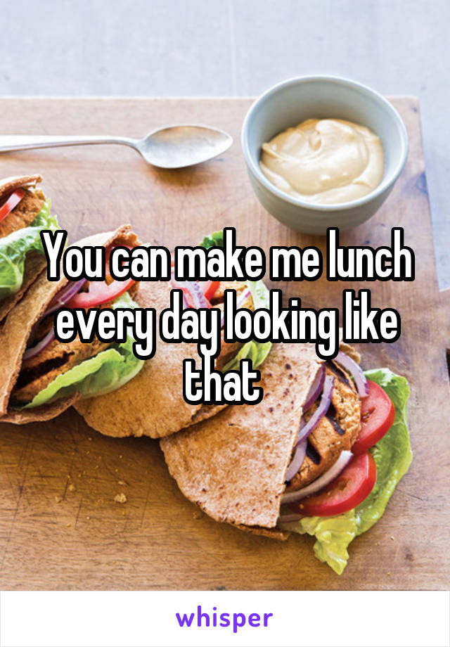You can make me lunch every day looking like that