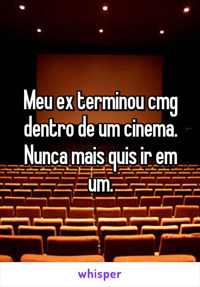 Meu ex terminou cmg dentro de um cinema. Nunca mais quis ir em um.