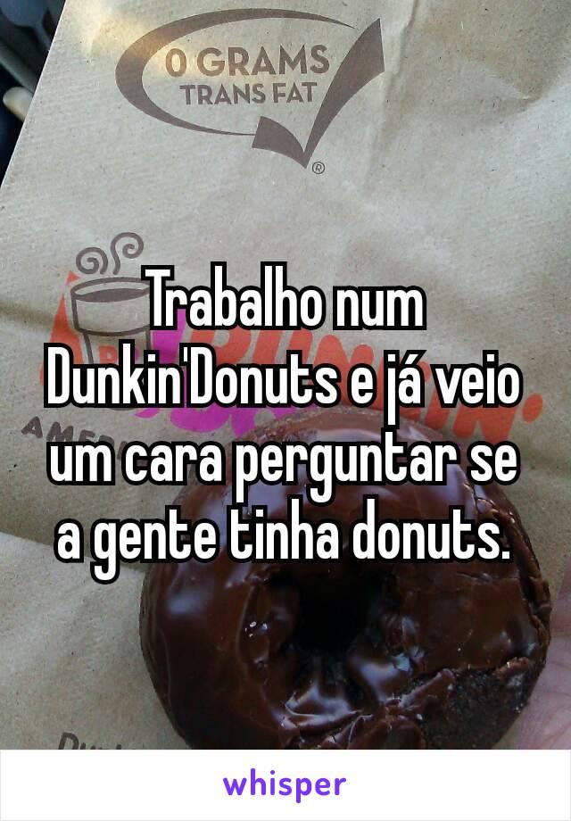 Trabalho num Dunkin'Donuts e já veio um cara perguntar se a gente tinha donuts.