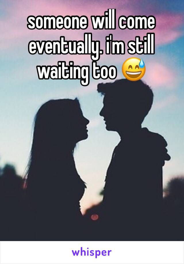 someone will come eventually. i'm still waiting too 😅