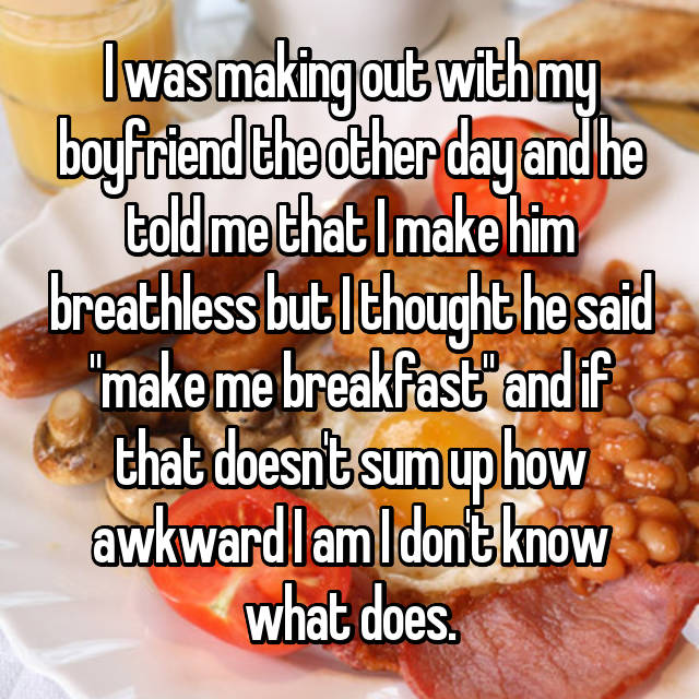 "I was making out with my boyfriend the other day and he told me that I make him breathless but I thought he said ""make me breakfast"" and if that doesn't sum up how awkward I am I don't know what does."