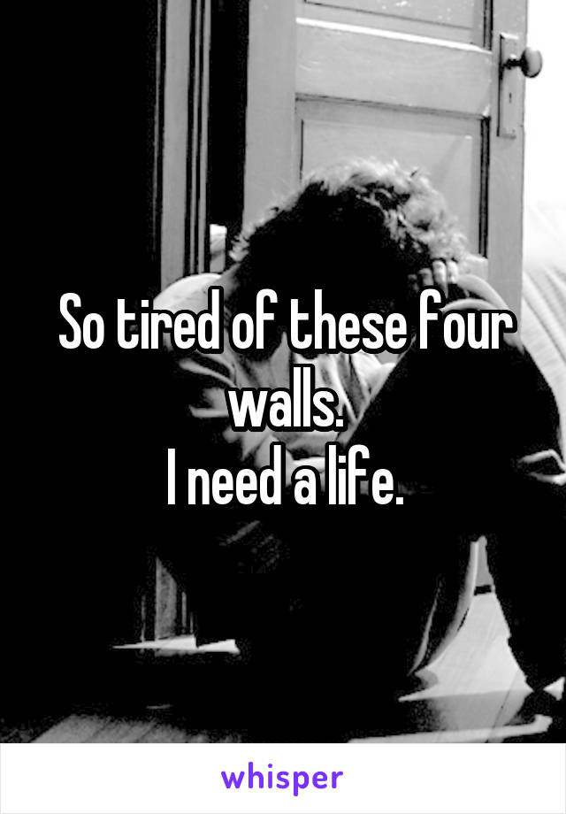 So tired of these four walls. I need a life.
