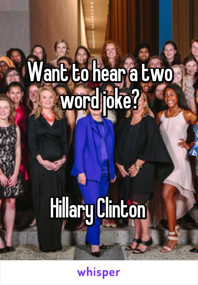 Want to hear a two word joke?    Hillary Clinton