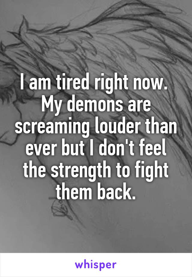 I am tired right now.  My demons are screaming louder than ever but I don't feel the strength to fight them back.