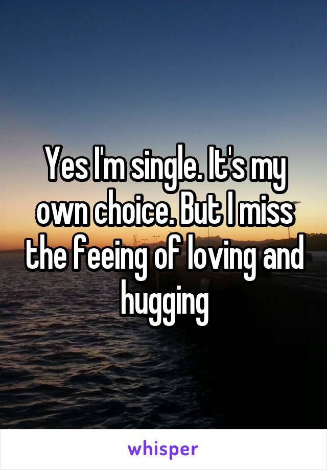 Yes I'm single. It's my own choice. But I miss the feeing of loving and hugging