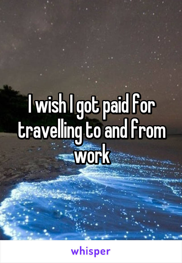 I wish I got paid for travelling to and from work