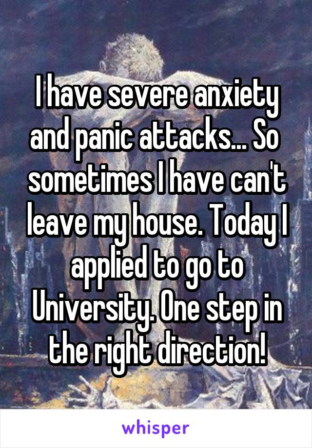 I have severe anxiety and panic attacks... So  sometimes I have can't leave my house. Today I applied to go to University. One step in the right direction!