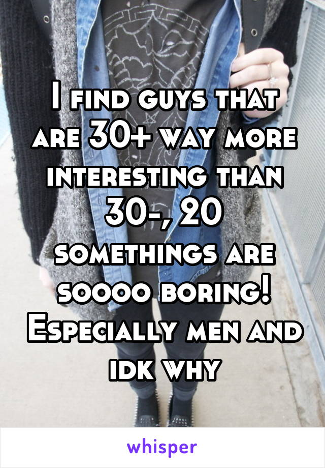 I find guys that are 30+ way more interesting than 30-, 20 somethings are soooo boring! Especially men and idk why