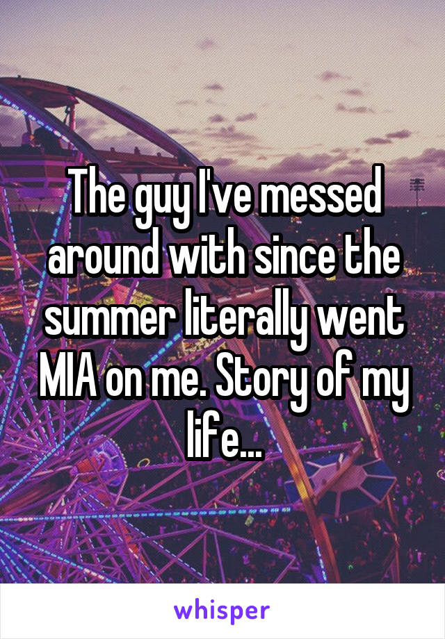 The guy I've messed around with since the summer literally went MIA on me. Story of my life...