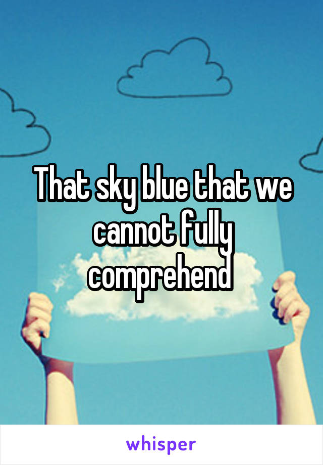 That sky blue that we cannot fully comprehend