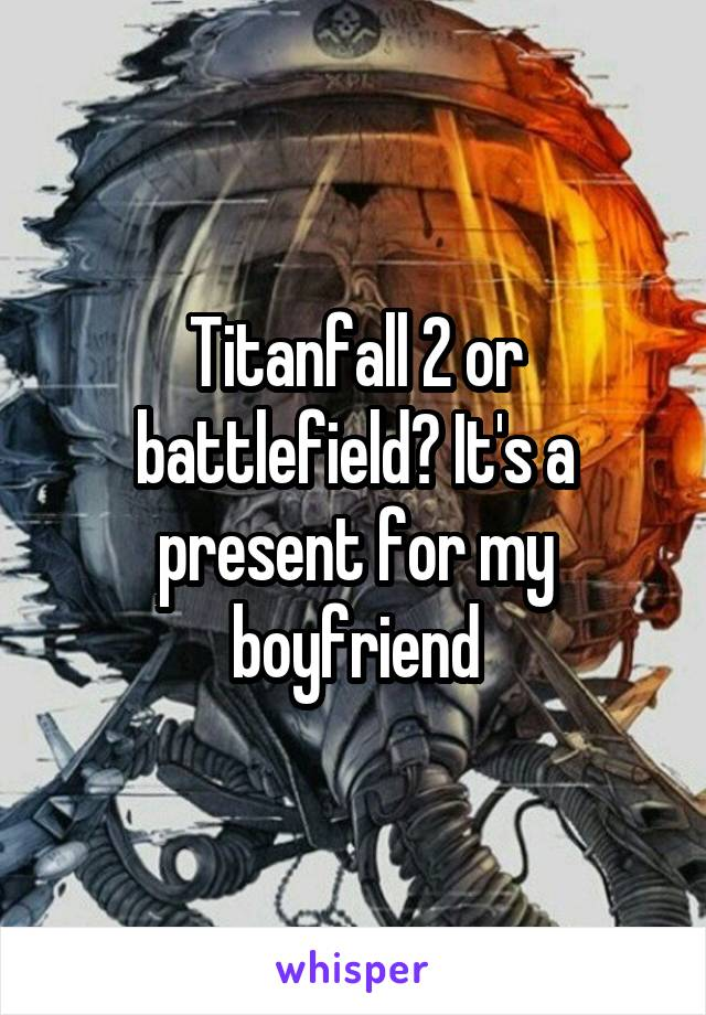 Titanfall 2 or battlefield? It's a present for my boyfriend