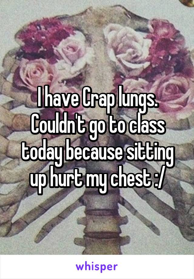 I have Crap lungs. Couldn't go to class today because sitting up hurt my chest :/