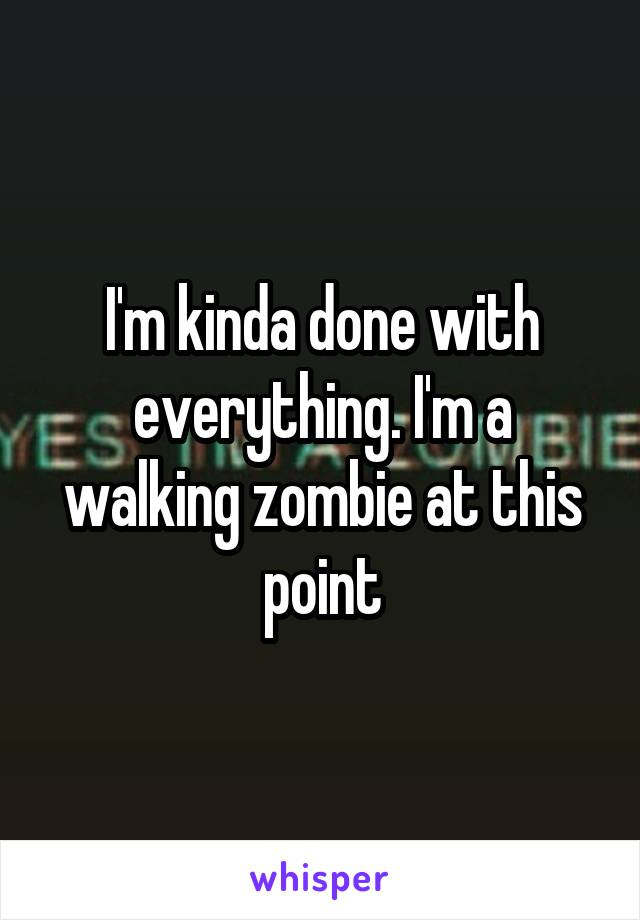 I'm kinda done with everything. I'm a walking zombie at this point