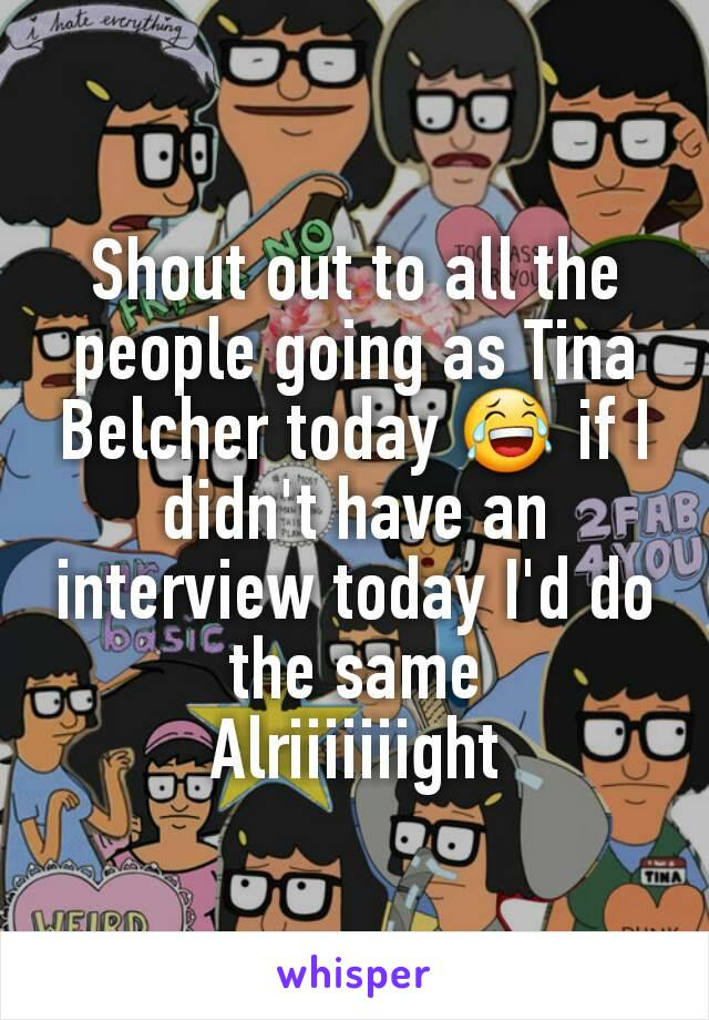 Shout out to all the people going as Tina Belcher today 😂 if I didn't have an interview today I'd do the same Alriiiiiiight
