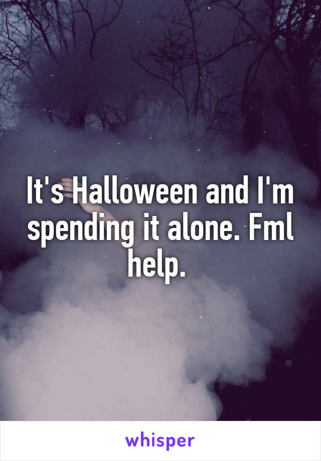 It's Halloween and I'm spending it alone. Fml help.