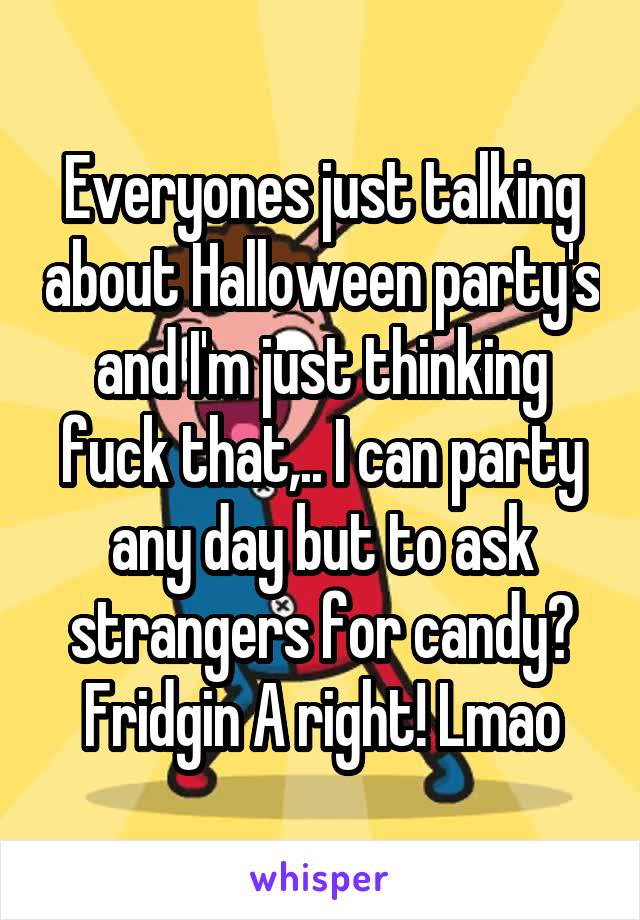 Everyones just talking about Halloween party's and I'm just thinking fuck that,.. I can party any day but to ask strangers for candy? Fridgin A right! Lmao