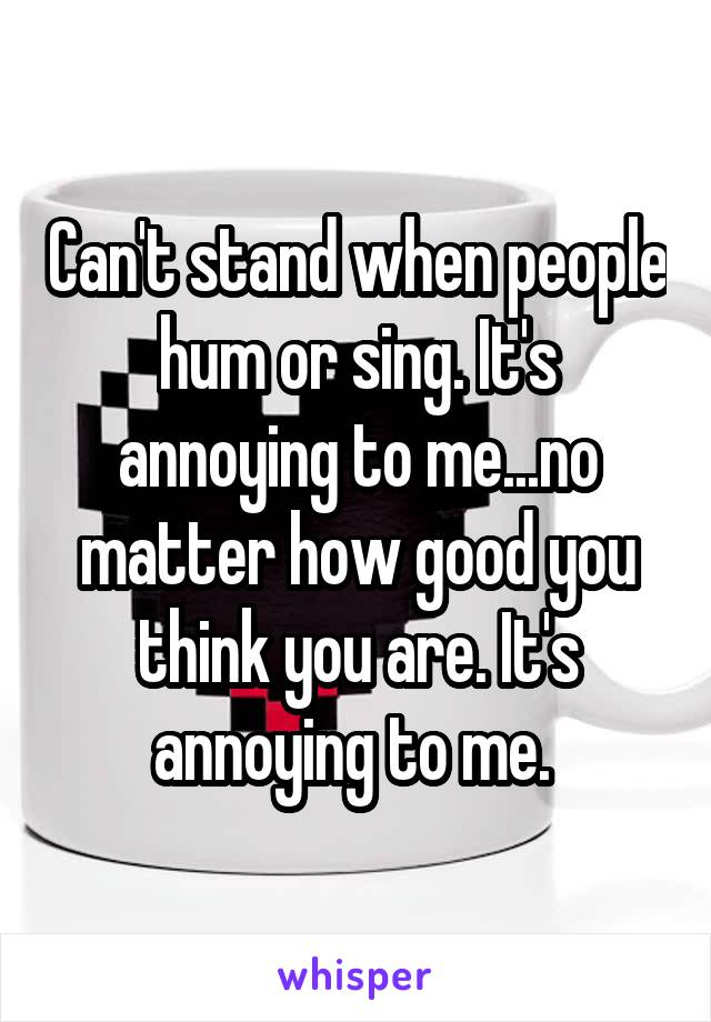 Can't stand when people hum or sing. It's annoying to me...no matter how good you think you are. It's annoying to me.