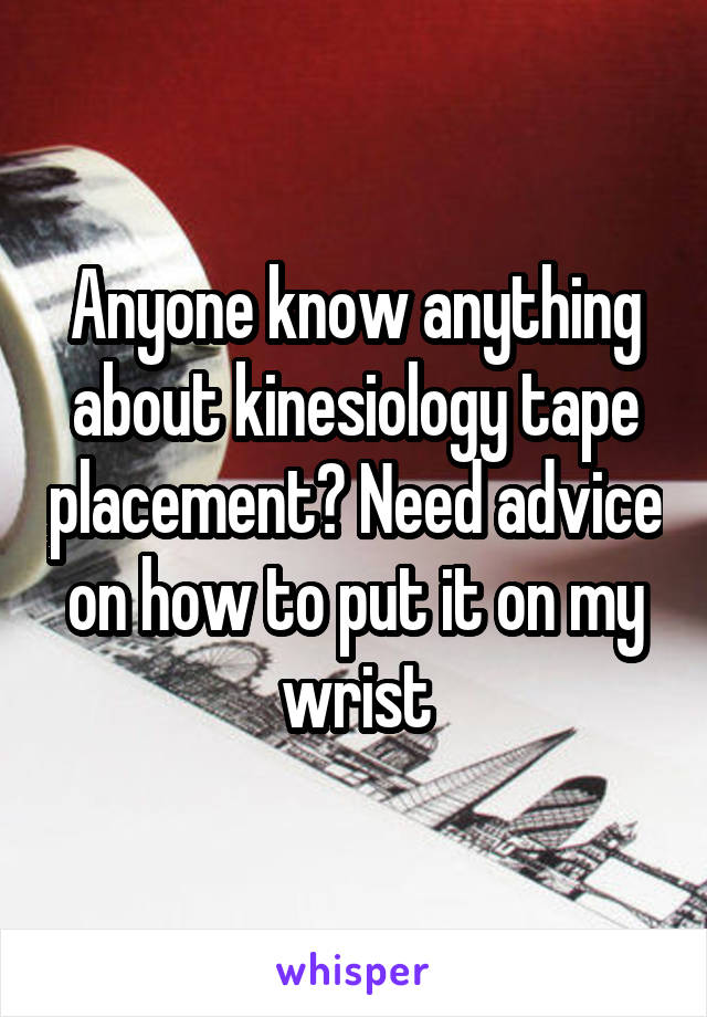 Anyone know anything about kinesiology tape placement? Need advice on how to put it on my wrist