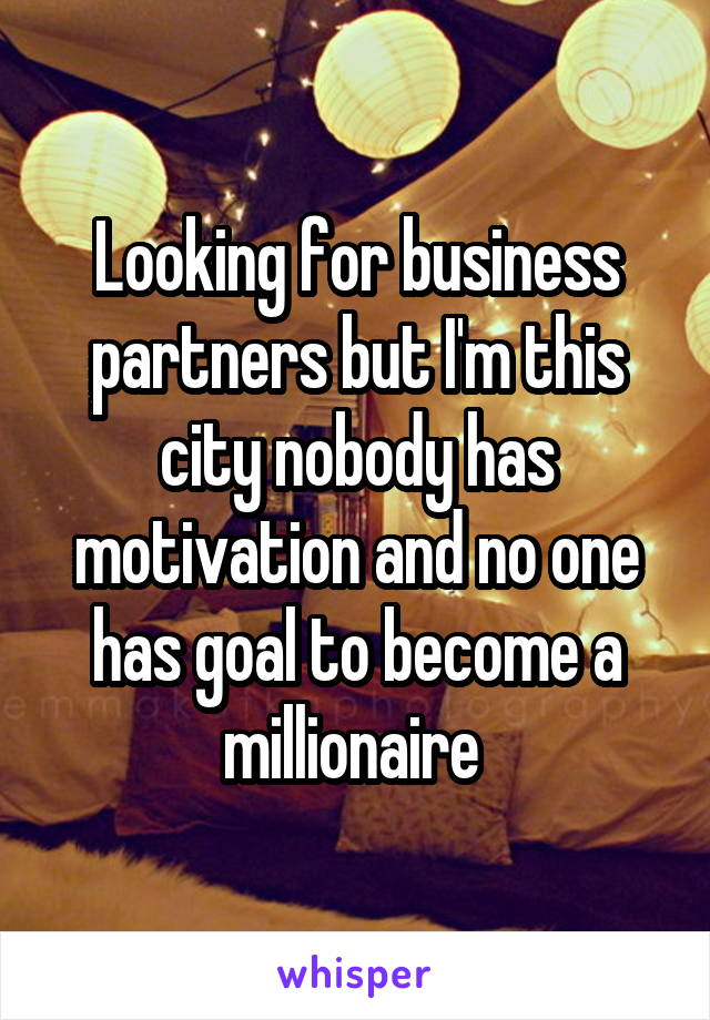 Looking for business partners but I'm this city nobody has motivation and no one has goal to become a millionaire