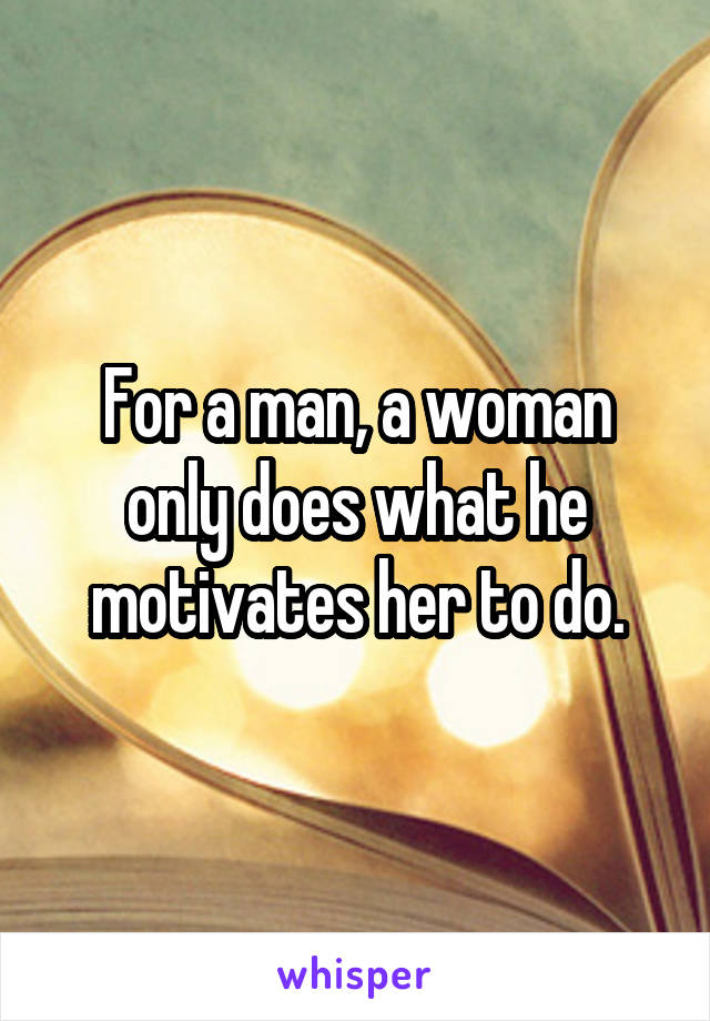 For a man, a woman only does what he motivates her to do.