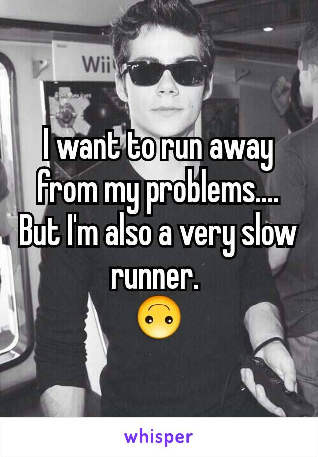 I want to run away from my problems.... But I'm also a very slow runner.  🙃