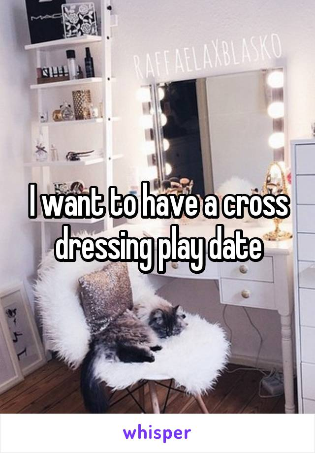 I want to have a cross dressing play date