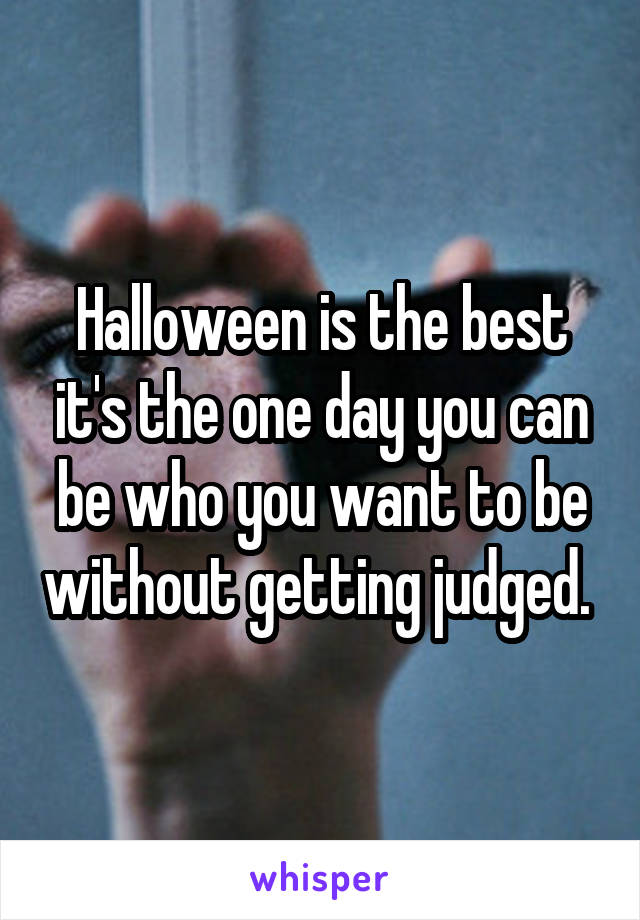 Halloween is the best it's the one day you can be who you want to be without getting judged.