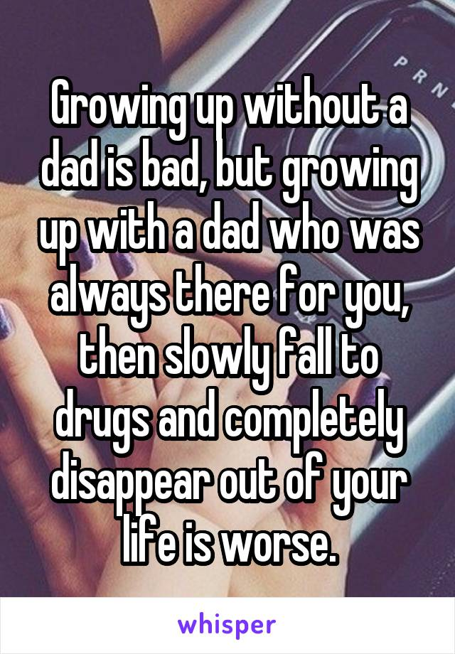 Growing up without a dad is bad, but growing up with a dad who was always there for you, then slowly fall to drugs and completely disappear out of your life is worse.